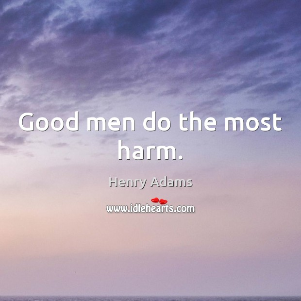 Good men do the most harm. Men Quotes Image