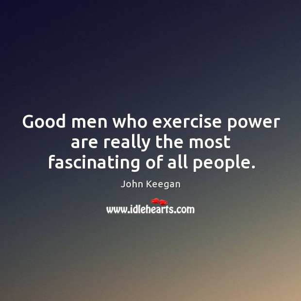 Good men who exercise power are really the most fascinating of all people. Image