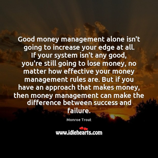 Good money management alone isn't going to increase your edge at all. Failure Quotes Image