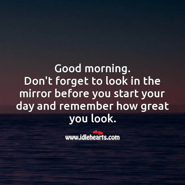 Good morning. Don't forget to look in the mirror before you start your day. Start Your Day Quotes Image