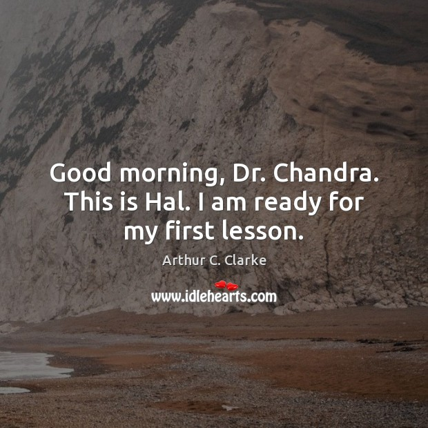 Image, Good morning, Dr. Chandra. This is Hal. I am ready for my first lesson.
