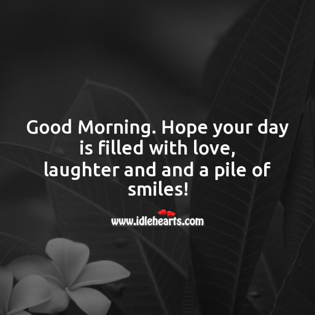 Good Morning. Hope your day is filled with love, laughter and and a pile of smiles! Laughter Quotes Image