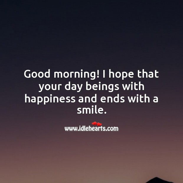 Good morning! I hope that your day beings with happiness and ends with a smile. Good Morning Quotes Image