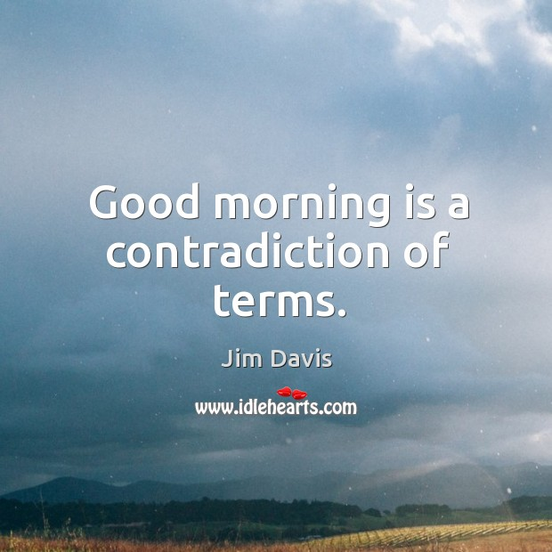 Image, Good morning is a contradiction of terms.