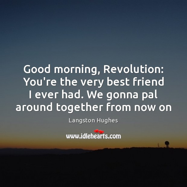 Good morning, Revolution: You're the very best friend I ever had. We Image