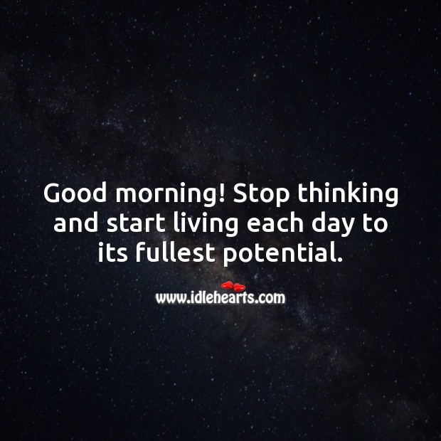 Good morning! Stop thinking and start living each day to its fullest potential. Image