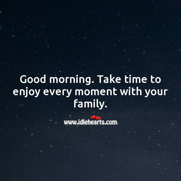 Good morning. Take time to enjoy every moment with your family. Good Morning Quotes Image