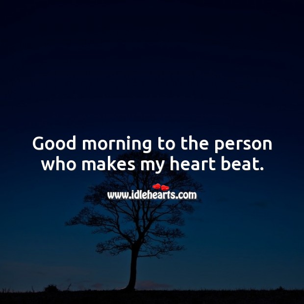 Good morning to the person who makes my heart beat. Heart Quotes Image