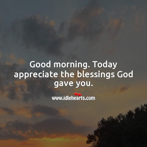 Good morning. Today appreciate the blessings God gave you. Blessings Quotes Image