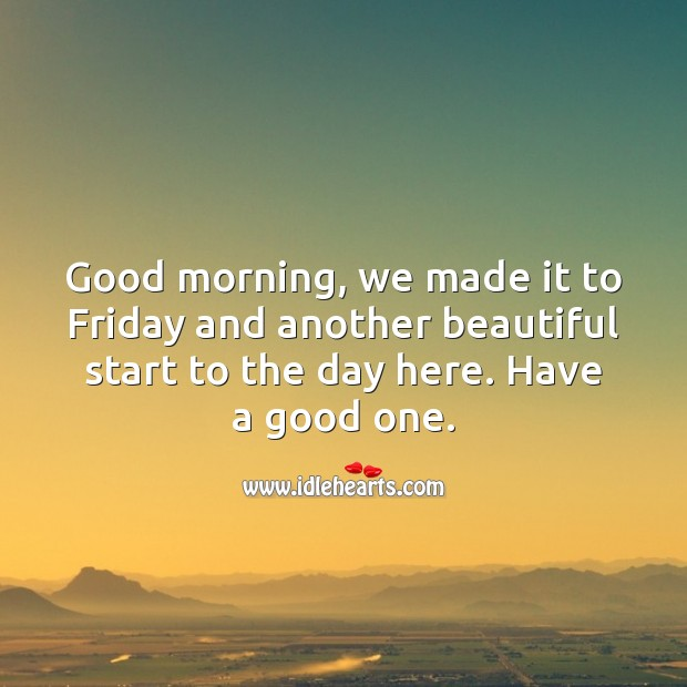 Good morning, we made it to Friday. Friday Quotes Image