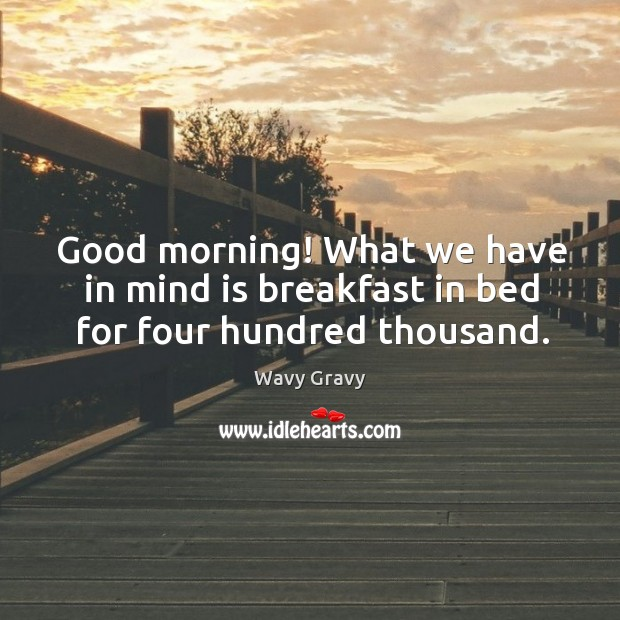 Good morning! What we have in mind is breakfast in bed for four hundred thousand. Wavy Gravy Picture Quote