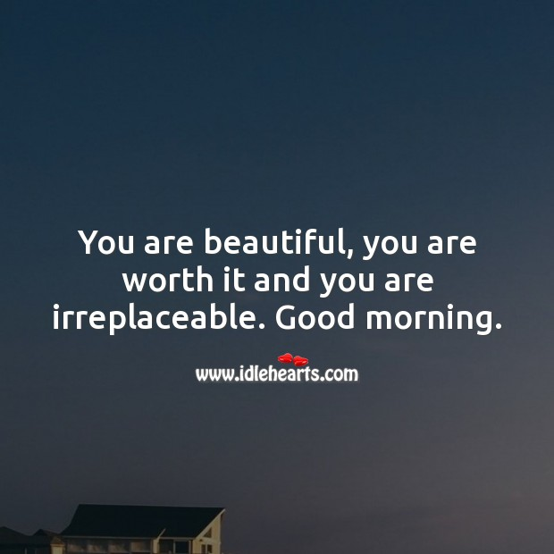 Good Morning. You are beautiful, you are worth it and you are irreplaceable. Worth Quotes Image