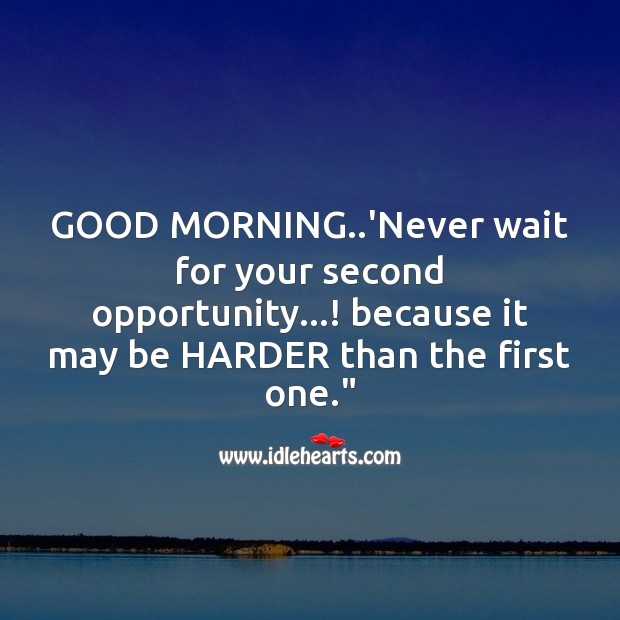 Good morning..'never wait for your second opportunity…! Good Morning Messages Image