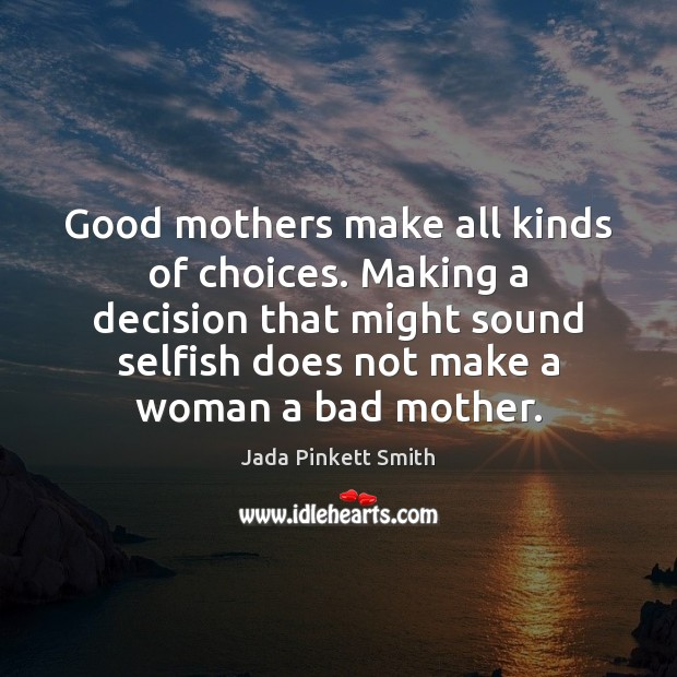 Good mothers make all kinds of choices. Making a decision that might Selfish Quotes Image