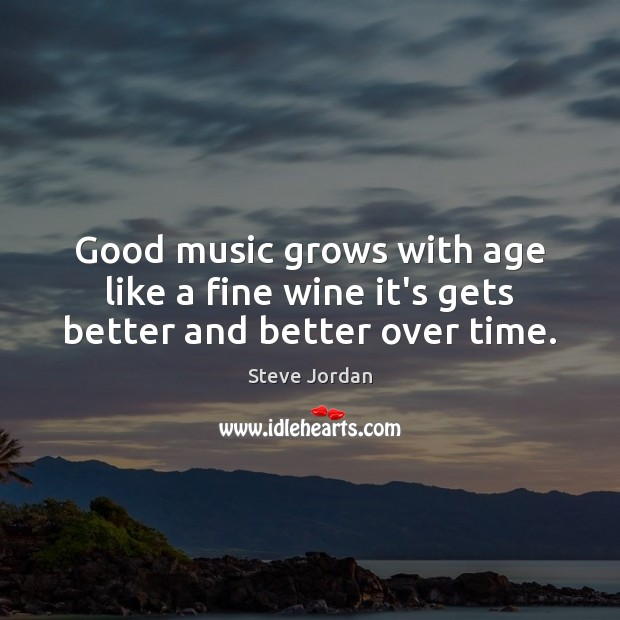Good music grows with age like a fine wine it's gets better and better over time. Image