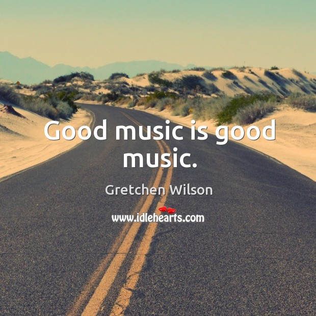 Good music is good music. Gretchen Wilson Picture Quote