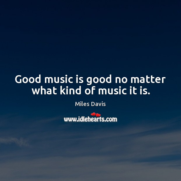 Good music is good no matter what kind of music it is. Miles Davis Picture Quote