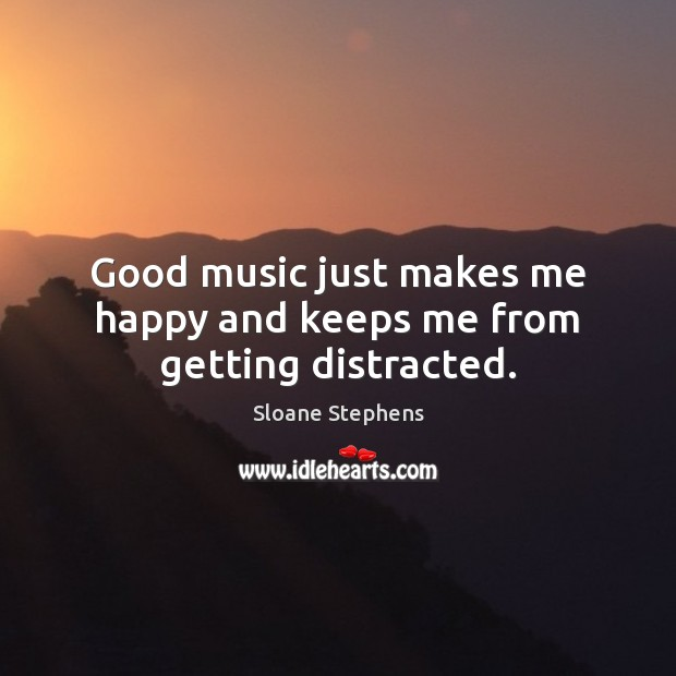 Good music just makes me happy and keeps me from getting distracted. Sloane Stephens Picture Quote
