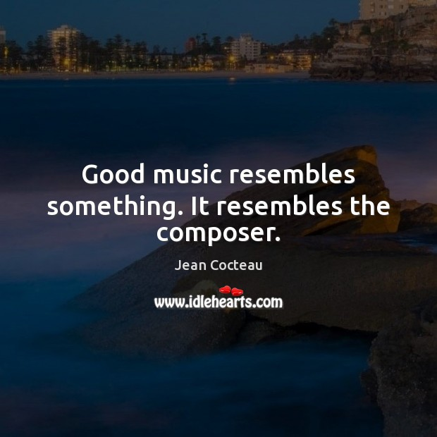 Good music resembles something. It resembles the composer. Jean Cocteau Picture Quote