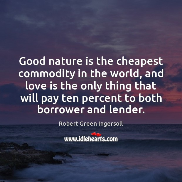 Good nature is the cheapest commodity in the world, and love is Image