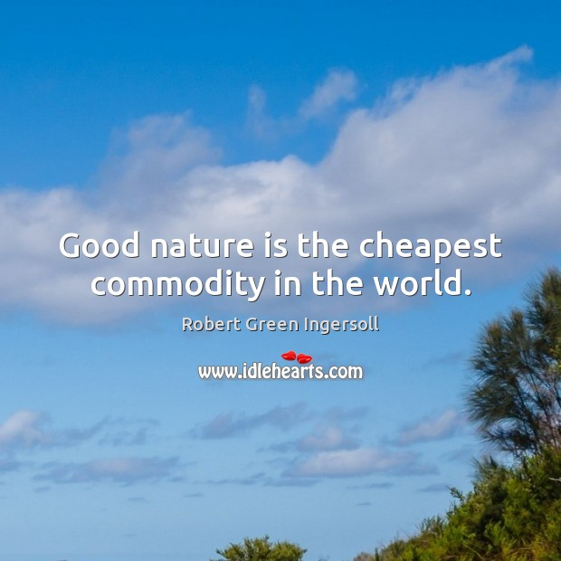 Good nature is the cheapest commodity in the world. Image