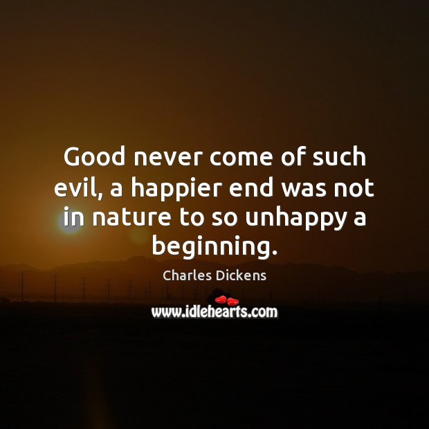Image, Good never come of such evil, a happier end was not in nature to so unhappy a beginning.