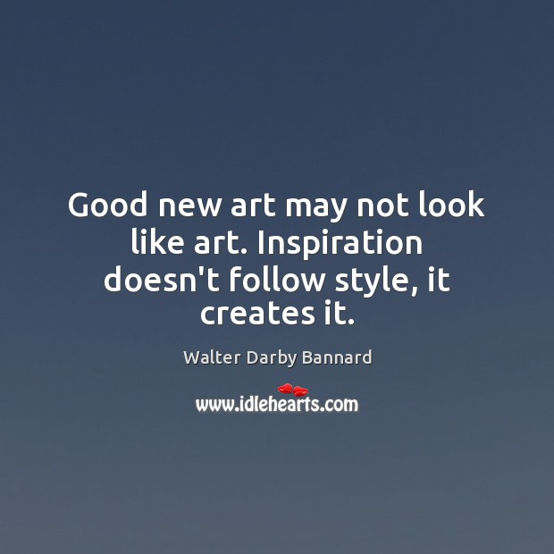 Image, Good new art may not look like art. Inspiration doesn't follow style, it creates it.