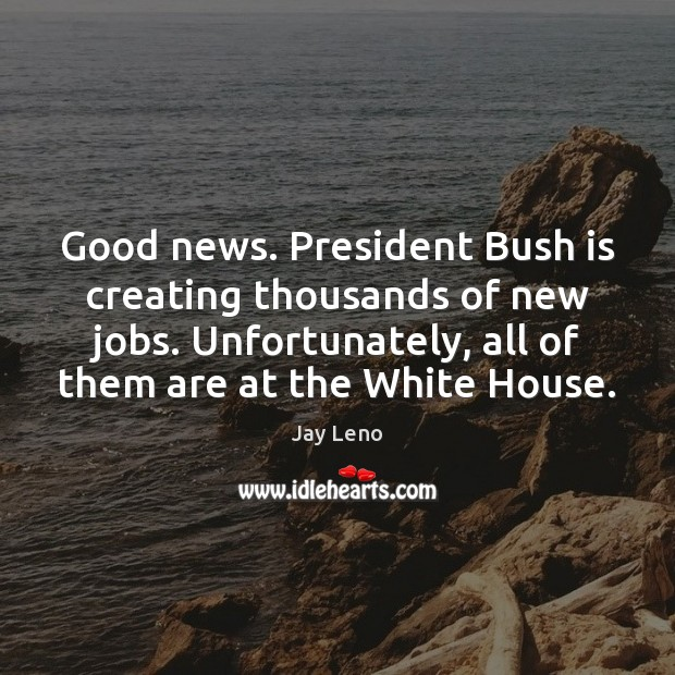 Image, Good news. President Bush is creating thousands of new jobs. Unfortunately, all