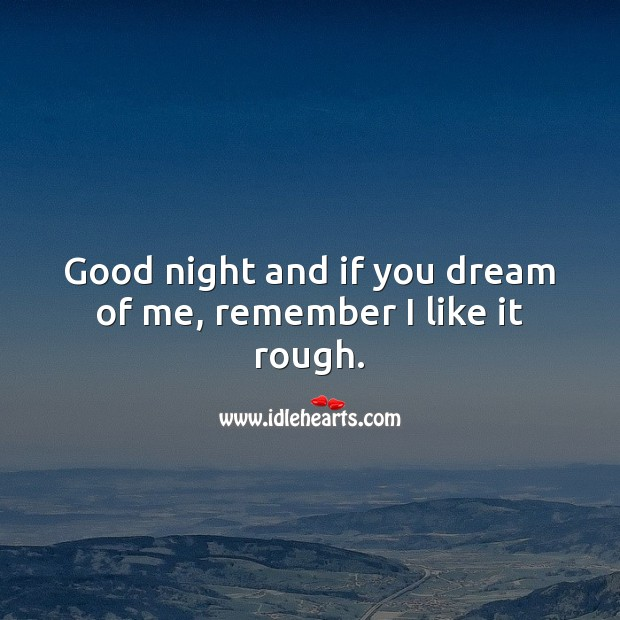 Good night and if you dream of me, remember I like it rough. Image