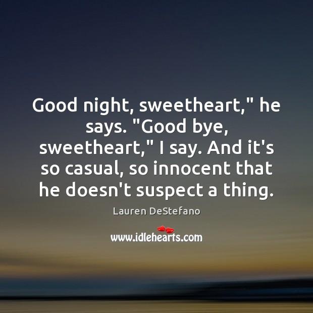 """Image, Good night, sweetheart,"""" he says. """"Good bye, sweetheart,"""" I say. And it's"""