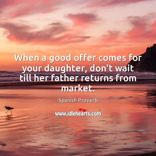 When a good offer comes for your daughter, don't wait till her father returns from market. Spanish Proverbs Image