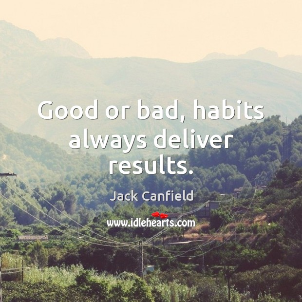 Good or bad, habits always deliver results. Jack Canfield Picture Quote