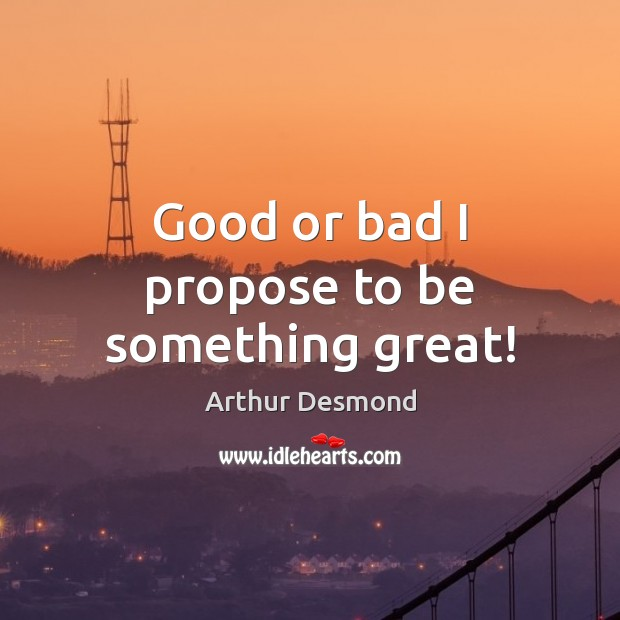 Image, Good or bad I propose to be something great!