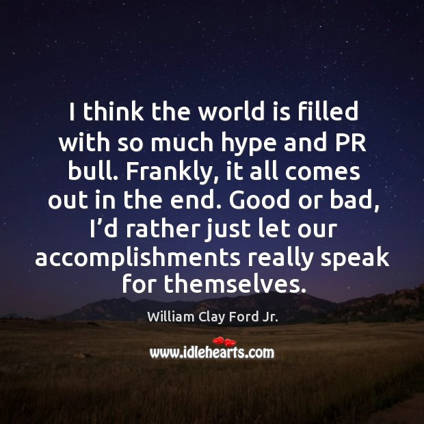 Good or bad, I'd rather just let our accomplishments really speak for themselves. Image