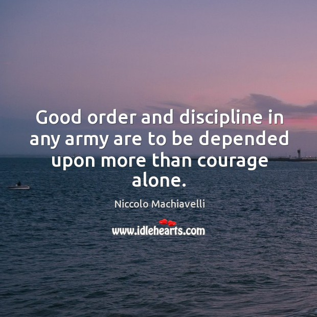 Good order and discipline in any army are to be depended upon more than courage alone. Image