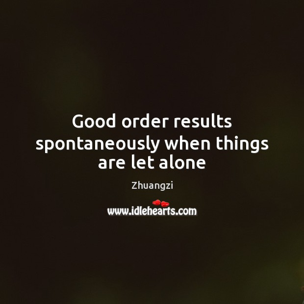 Good order results spontaneously when things are let alone Zhuangzi Picture Quote