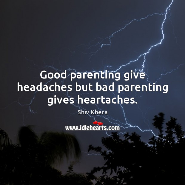 Good parenting give headaches but bad parenting gives heartaches. Shiv Khera Picture Quote