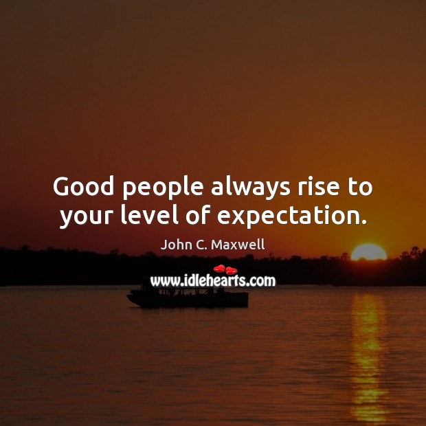 Good people always rise to your level of expectation. Good People Quotes Image