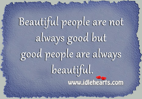 Good People Are Always Beautiful.