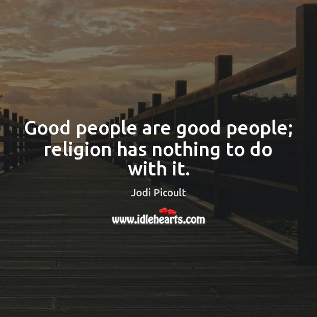Image, Good people are good people; religion has nothing to do with it.