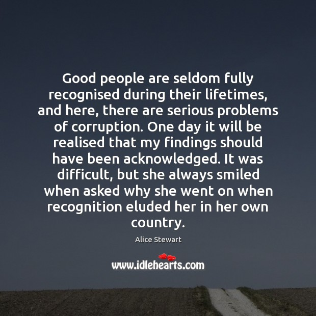 Good people are seldom fully recognised during their lifetimes, and here, there Good People Quotes Image