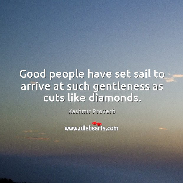 Good people have set sail to arrive at such gentleness as cuts like diamonds. Kashmir Proverbs Image