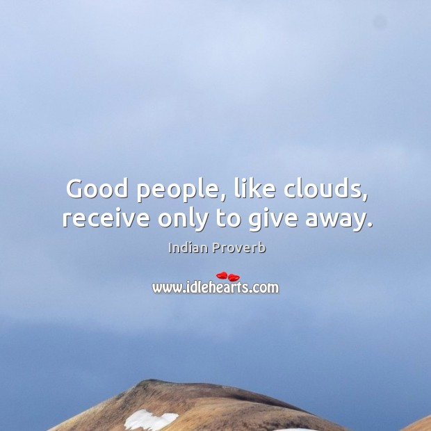 Good people, like clouds, receive only to give away. Image