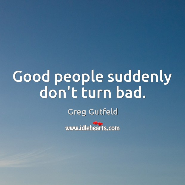 Good people suddenly don't turn bad. Good People Quotes Image