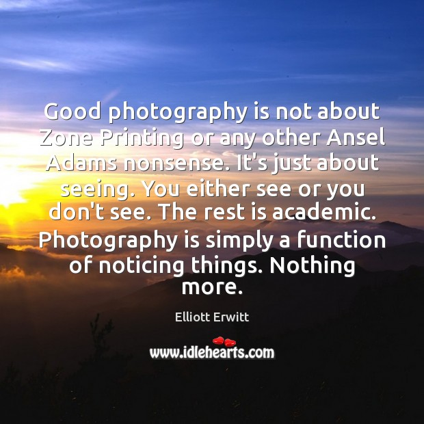 Good photography is not about Zone Printing or any other Ansel Adams Image