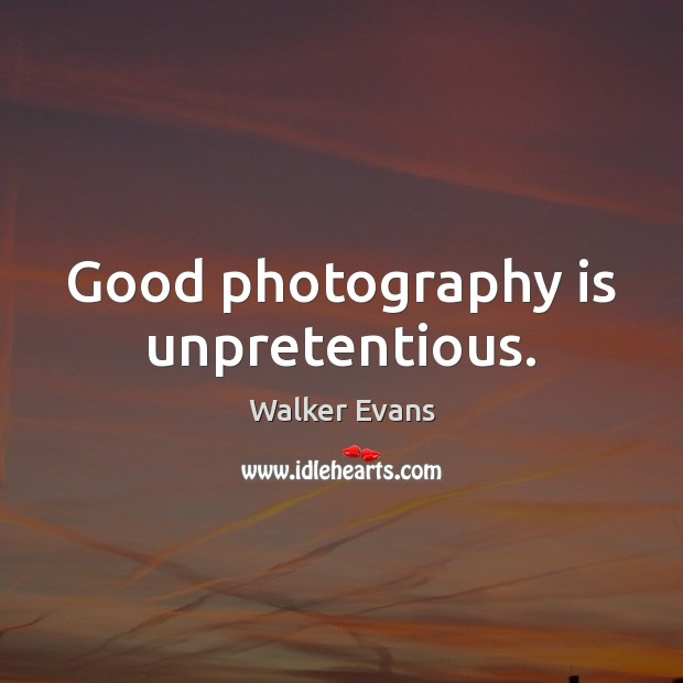 Good photography is unpretentious. Image