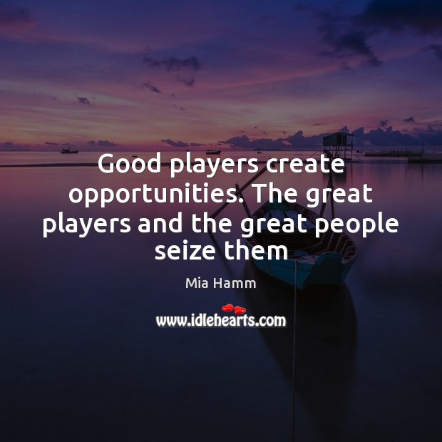 Image, Good players create opportunities. The great players and the great people seize them