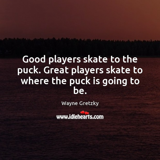 Good players skate to the puck. Great players skate to where the puck is going to be. Wayne Gretzky Picture Quote