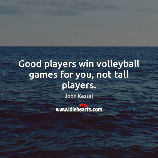 Image, Good players win volleyball games for you, not tall players.