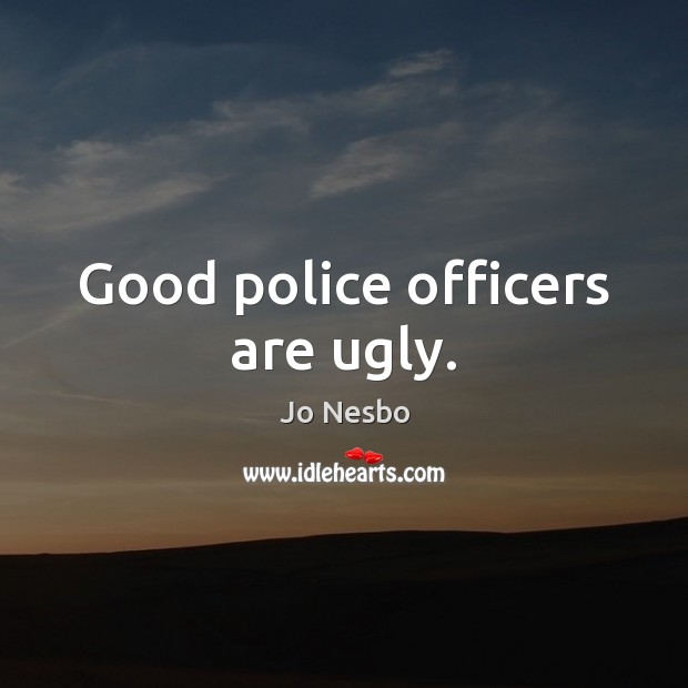 Good police officers are ugly. Jo Nesbo Picture Quote